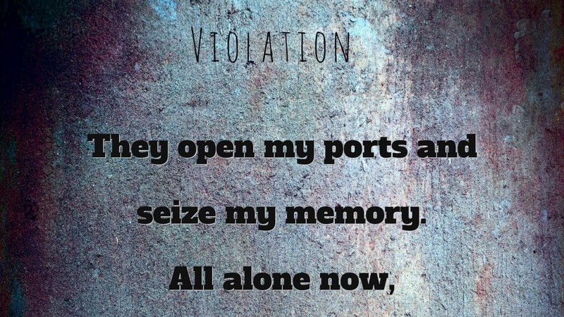 "Text: ""Violation They open my ports and seize my memory. All alone now,"" -- click to view the rest."